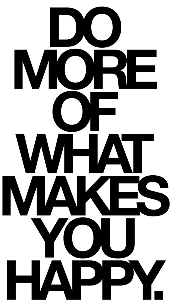 """Do more of what makes you happy"""